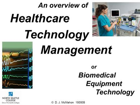 Healthcare Management Technology An overview of or Biomedical Equipment Technology © D. J. McMahon 150505.