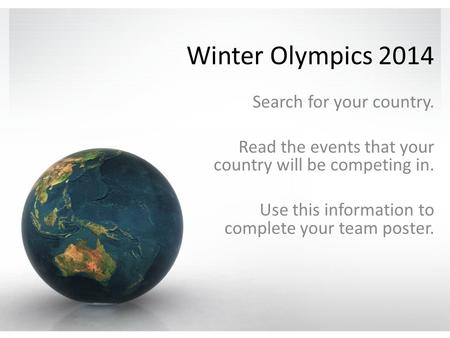 Winter Olympics 2014 Search for your country. Read the events that your country will be competing in. Use this information to complete your team poster.