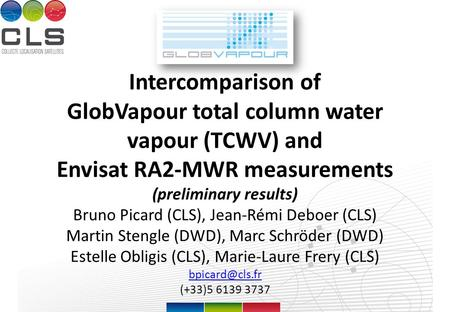 Intercomparison of GlobVapour total column water vapour (TCWV) and Envisat RA2-MWR measurements (preliminary results) Bruno Picard (CLS), Jean-Rémi Deboer.