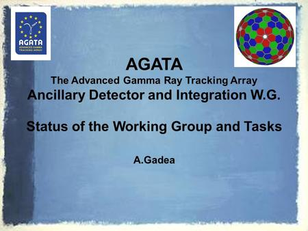 AGATA The Advanced Gamma Ray Tracking Array Ancillary Detector and Integration W.G. Status of the Working Group and Tasks A.Gadea.
