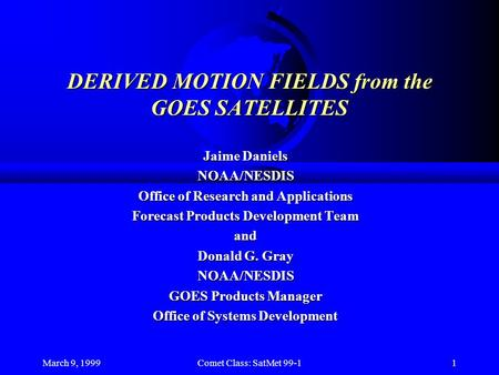 March 9, 1999Comet Class: SatMet 99-11 DERIVED MOTION FIELDS from the GOES SATELLITES Jaime Daniels NOAA/NESDIS Office of Research and Applications Forecast.