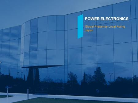 POWER ELECTRONICS Global Presence Local Acting Japan.