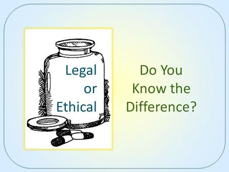 Legal or Ethical Do You Know the Difference?. Instructions How well do you know legal and ethical boundaries in health care? For each scenario, you are.