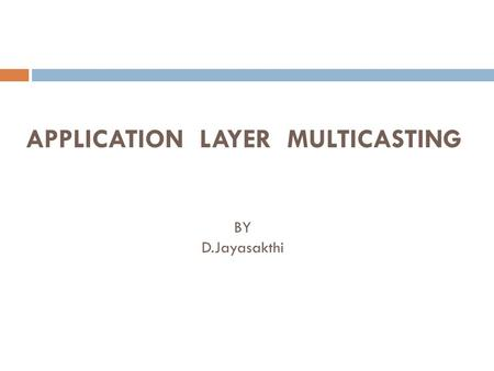 APPLICATION LAYER MULTICASTING BY D.Jayasakthi. Content  The Evolution of Multicast  Applications of Multicast  IP Multicast  Application Layer Multicast.