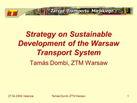 27.04.2009, ValenciaTamás Dombi, ZTM Warsaw1 Strategy on Sustainable Development of the Warsaw Transport System Tamás Dombi, ZTM Warsaw.