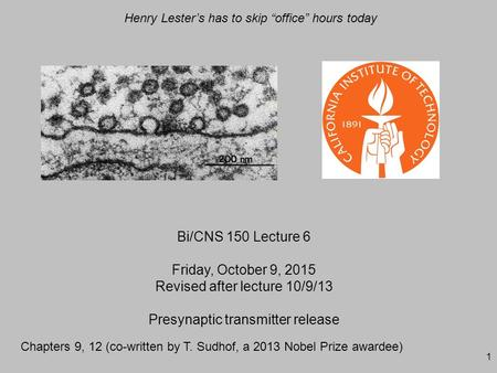 "1 Bi/CNS 150 Lecture 6 Friday, October 9, 2015 Revised after lecture 10/9/13 Presynaptic transmitter release Henry Lester's has to skip ""office"" hours."