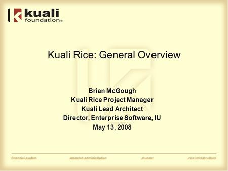 Kuali Rice: General Overview Brian McGough Kuali Rice Project Manager Kuali Lead Architect Director, Enterprise Software, IU May 13, 2008.