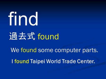 Find 過去式 found We found some computer parts. I found Taipei World Trade Center.