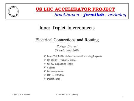Brookhaven - fermilab - berkeley US LHC ACCELERATOR PROJECT 24 Feb 2004 R. BossertCERN/KEK/FNAL Meeting 1 Inner Triplet Interconnects Electrical Connections.
