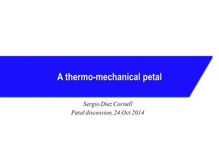 A thermo-mechanical petal Sergio Díez Cornell Petal discussion, 24 Oct 2014.