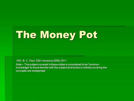 The Money Pot ©Dr. B. C. Paul 2001 revisions 2008, 2011 ©Dr. B. C. Paul 2001 revisions 2008, 2011 Note – The subject covered in these slides is considered.
