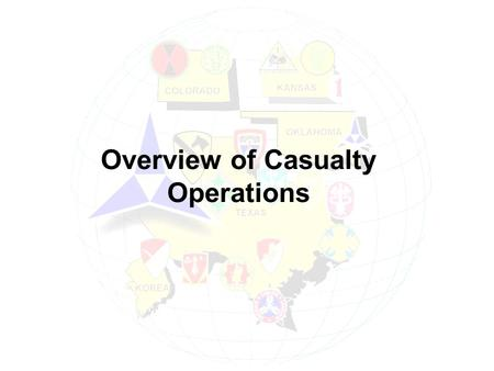 Overview of Casualty Operations. Casualty Definition Anyone lost to an organization who is declared: ä Dead, Wounded, Injured, Diseased ä Interned, Captured,