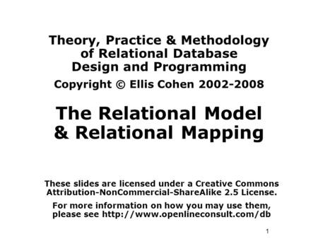 1 Theory, Practice & Methodology of Relational Database Design and Programming Copyright © Ellis Cohen 2002-2008 The Relational Model & Relational Mapping.