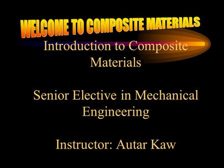 Introduction to Composite Materials Senior Elective in Mechanical Engineering Instructor: Autar Kaw.