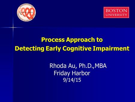 Process Approach to Detecting Early Cognitive Impairment Rhoda Au, Ph.D., Friday Harbor 9/14/15 MBA.