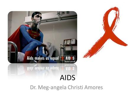 AIDS Dr. Meg-angela Christi Amores. AIDS Etiologic agent: – HIV (Human Immunodeficiency Virus) – 2 types: HIV 1 and HIV 2 – Most common cause: HIV 1.