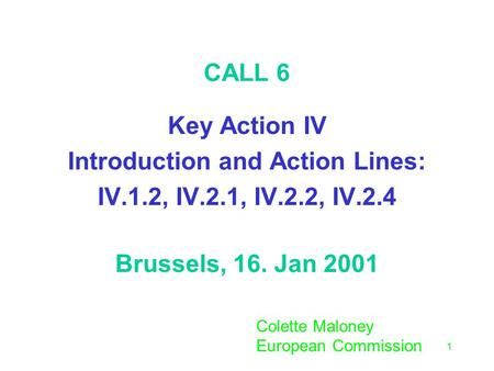1 CALL 6 Key Action IV Introduction and Action Lines: IV.1.2, IV.2.1, IV.2.2, IV.2.4 Brussels, 16. Jan 2001 Colette Maloney European Commission.
