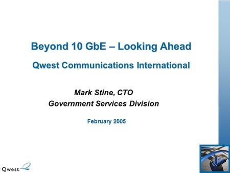 Beyond 10 GbE – Looking Ahead Qwest Communications International Mark Stine, CTO Government Services Division February 2005.