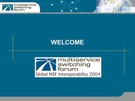 WELCOME. 2 MSF: An Overview International forum of global carriers, equipment vendors, high-tech companies Define end-to-end service and system specifications.