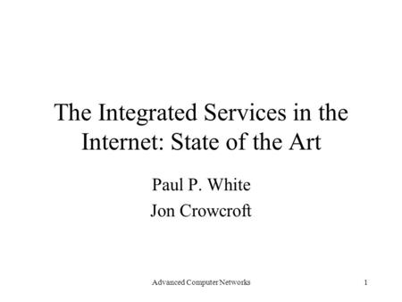 Advanced Computer Networks1 The Integrated Services in the Internet: State of the Art Paul P. White Jon Crowcroft.