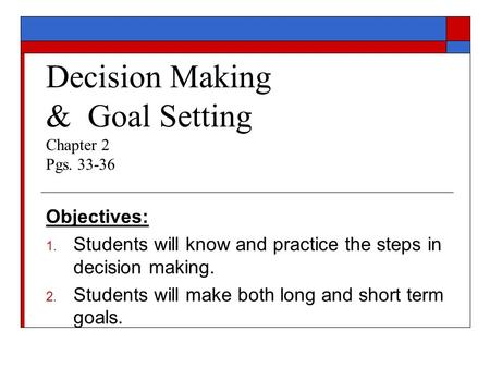 Decision Making & Goal Setting Chapter 2 Pgs. 33-36 Objectives: 1. Students will know and practice the steps in decision making. 2. Students will make.
