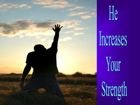 He gives power to the faint and weary, and to him who has no might He increases strength [causing it to multiply and making it to abound] Isaiah 40:29,