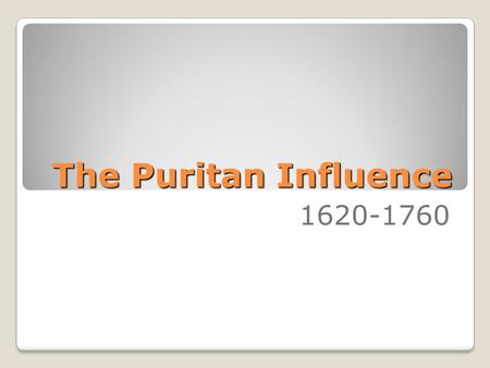 The Puritan Influence 1620-1760.