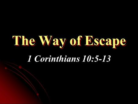 The Way of Escape 1 Corinthians 10:5-13. 1 Corinthians 10:13 No temptation has overtaken you except such as is common to man; but God is faithful, who.