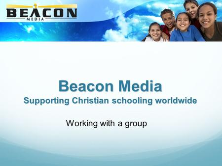 Beacon Media Supporting Christian schooling worldwide Working with a group.