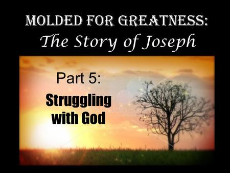 Part 5: Struggling with God Molded for Greatness: The Story of Joseph.