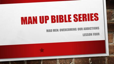 MAN UP BIBLE SERIES MAD MEN: OVERCOMING OUR ADDICTIONS LESSON FOUR.