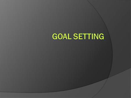 1.Goals can give you a target to aim for 2.Goals can help you concentrate your time and effort 3. Goals can provide motivation, persistence and desire.
