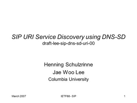 March 2007IETF68 - SIP1 SIP URI Service Discovery using DNS-SD draft-lee-sip-dns-sd-uri-00 Henning Schulzrinne Jae Woo Lee Columbia University.