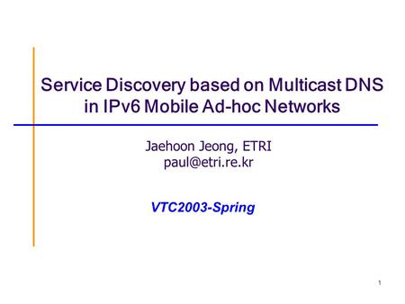 1 Service Discovery based on Multicast DNS in IPv6 Mobile Ad-hoc Networks Jaehoon Jeong, ETRI VTC2003-Spring.