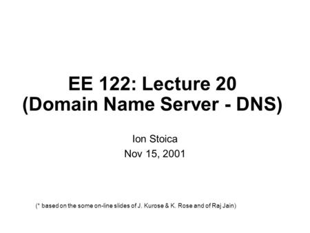 EE 122: Lecture 20 (Domain Name Server - DNS) Ion Stoica Nov 15, 2001 (* based on the some on-line slides of J. Kurose & K. Rose and of Raj Jain)