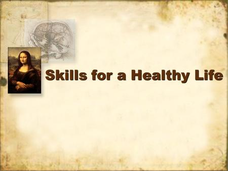 Skills for a Healthy Life. I. Ten Life Skills 1.Assessing your health. 2.Communicating effectively. 3.Practicing wellness. 4.Coping – dealing with problems.