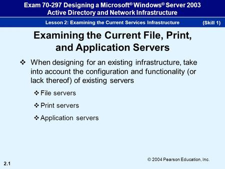 2.1 © 2004 Pearson Education, Inc. Exam 70-297 Designing a Microsoft ® Windows ® Server 2003 Active Directory and Network Infrastructure Lesson 2: Examining.