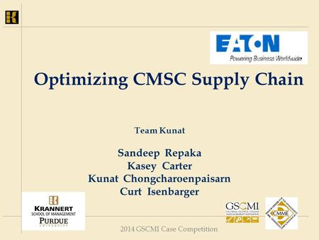 2014 GSCMI Case Competition Optimizing CMSC Supply Chain Team Kunat Sandeep Repaka Kasey Carter Kunat Chongcharoenpaisarn Curt Isenbarger.