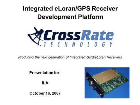 Presentation for: ILA October 16, 2007 Producing the next generation of Integrated GPS/eLoran Receivers Integrated eLoran/GPS Receiver Development Platform.