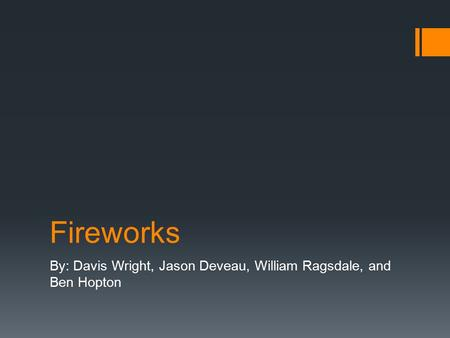 Fireworks By: Davis Wright, Jason Deveau, William Ragsdale, and Ben Hopton.