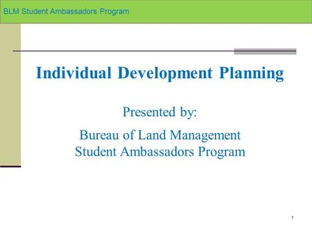 1 Individual Development Planning Presented by: Bureau of Land Management Student Ambassadors Program BLM Student Ambassadors Program.