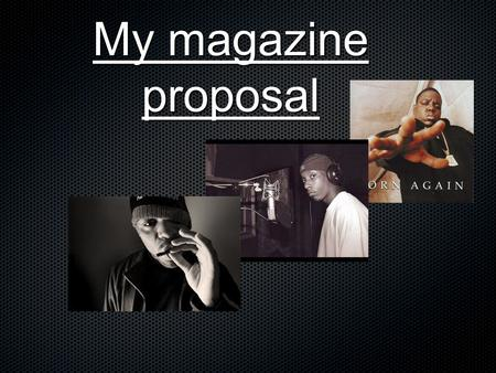My magazine proposal. Genre The genre that i decided on for my magazine is rap as it is a genre of music of which i have a passion for and have done for.