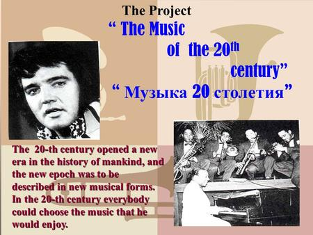 "The Project "" The Music of the 20 th century"" "" Музыка 20 столетия "" The 20-th century opened a new era in the history of mankind, and the new epoch was."