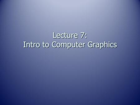 Lecture 7: Intro to Computer Graphics. Remember…… DIGITAL - Digital means discrete. DIGITAL - Digital means discrete. Digital representation is comprised.