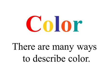 ColorColor There are many ways to describe color..