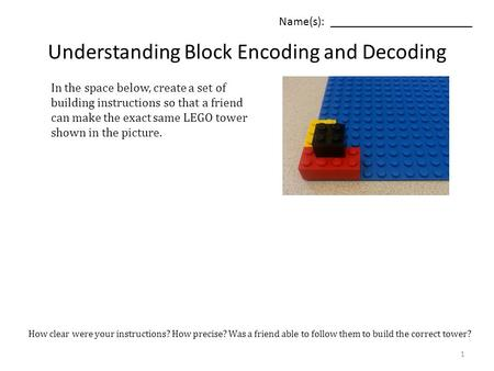 Understanding Block Encoding and Decoding Name(s): _______________________ In the space below, create a set of building instructions so that a friend can.