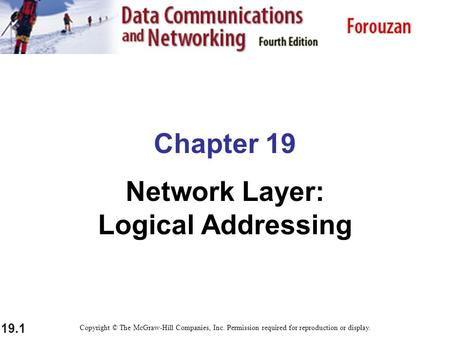 19.1 Chapter 19 Network Layer: Logical Addressing Copyright © The McGraw-Hill Companies, Inc. Permission required for reproduction or display.