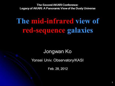 1 The mid-infrared view of red-sequence galaxies Jongwan Ko Yonsei Univ. Observatory/KASI Feb. 28, 2012 The Second AKARI Conference: Legacy of AKARI: A.