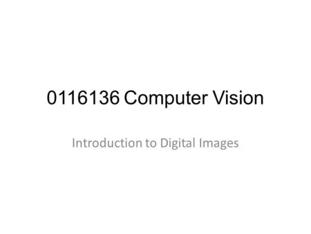 0116136 Computer Vision Introduction to Digital Images.