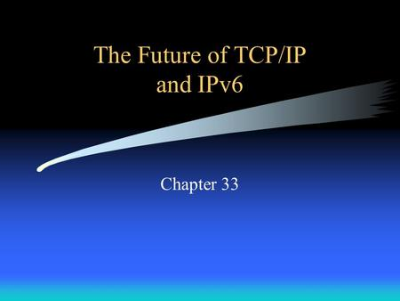 The Future of TCP/IP and IPv6 Chapter 33. Introduction Why is TCP/IP technology important to the evolution of the Internet? –The Internet is the largest.